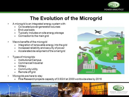 Copyright © 2011 Power Analytics Corp. The Evolution of the Microgrid A microgrid is an integrated energy system with: –Co-located power generation sources.