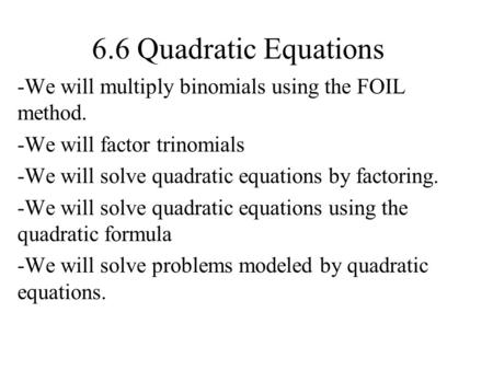 6.6 Quadratic Equations We will multiply binomials using the FOIL method. We will factor trinomials We will solve quadratic equations by factoring. We.
