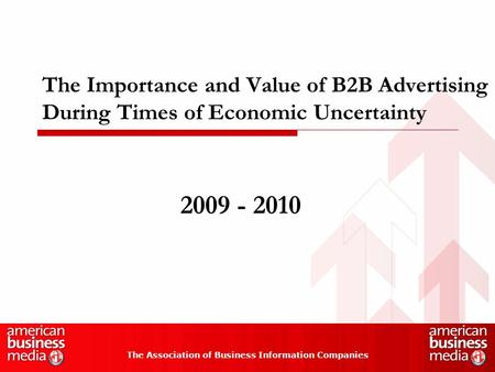 The Importance and Value of B2B Advertising During Times of Economic Uncertainty The Association of Business Information Companies 2009 - 2010.