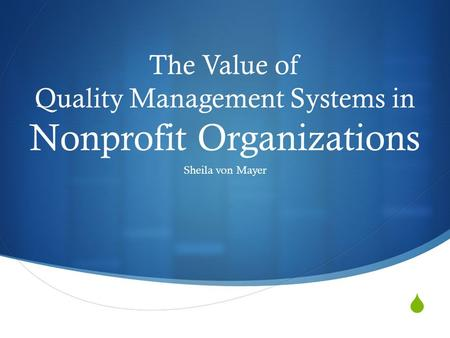  The Value of Quality Management Systems in Nonprofit Organizations Sheila von Mayer.