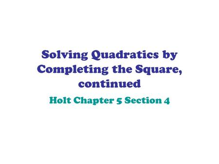 Solving Quadratics by Completing the Square, continued Holt Chapter 5 Section 4.