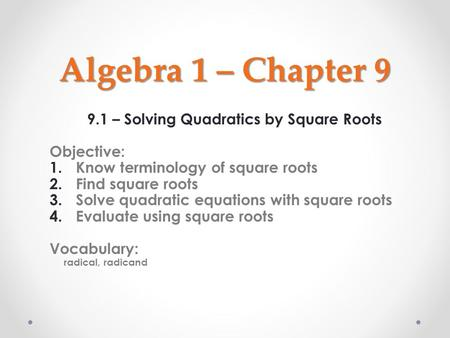 Algebra 1 – Chapter 9 9.1 – Solving Quadratics by Square Roots Objective: 1.Know terminology of square roots 2.Find square roots 3.Solve quadratic equations.