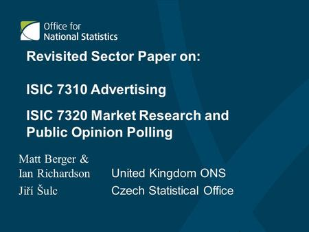 Revisited Sector Paper on: ISIC 7310 Advertising Matt Berger & Ian Richardson United Kingdom ONS Jiří Šulc Czech Statistical Office ISIC 7320 Market Research.