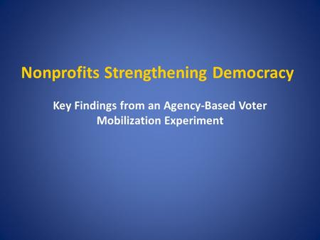 Nonprofits Strengthening Democracy Key Findings from an Agency-Based Voter Mobilization Experiment.