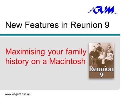 Www.vicgum.asn.au New Features in Reunion 9 Maximising your family history on a Macintosh.