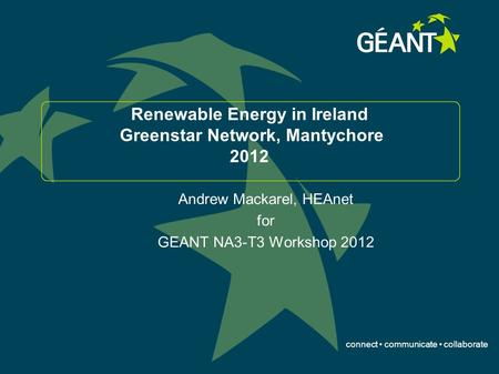 Connect communicate collaborate Renewable Energy in Ireland Greenstar Network, Mantychore 2012 Andrew Mackarel, HEAnet for GEANT NA3-T3 Workshop 2012.