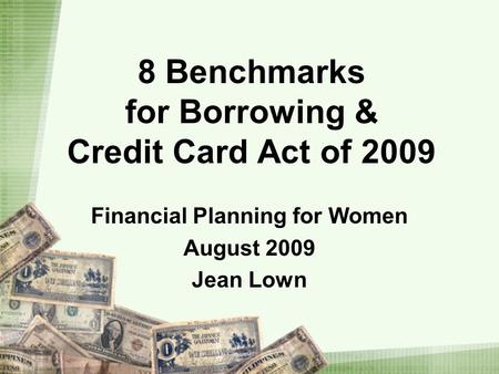8 Benchmarks for Borrowing & Credit Card Act of 2009 Financial Planning for Women August 2009 Jean Lown.