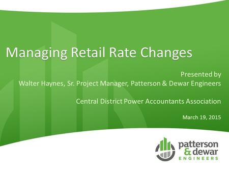 Managing Retail Rate Changes Presented by Walter Haynes, Sr. Project Manager, Patterson & Dewar Engineers Central District Power Accountants Association.