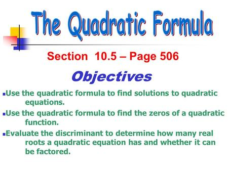 Section 10.5 – Page 506 Objectives Use the quadratic formula to find solutions to quadratic equations. Use the quadratic formula to find the zeros of a.