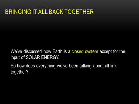 BRINGING IT ALL BACK TOGETHER We've discussed how Earth is a closed system except for the input of SOLAR ENERGY. So how does everything we've been talking.