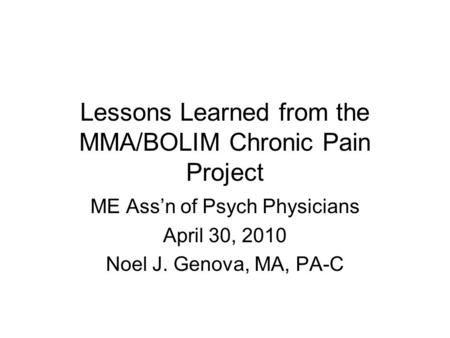 Lessons Learned from the MMA/BOLIM Chronic Pain Project ME Ass'n of Psych Physicians April 30, 2010 Noel J. Genova, MA, PA-C.