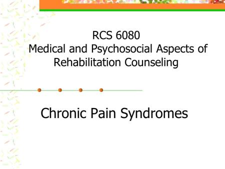 RCS 6080 Medical and Psychosocial Aspects of Rehabilitation Counseling Chronic Pain Syndromes.