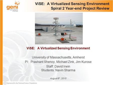 Sponsored by the National Science Foundation ViSE: A Virtualized Sensing Environment Spiral 2 Year-end Project Review ViSE: A Virtualized Sensing Environment.
