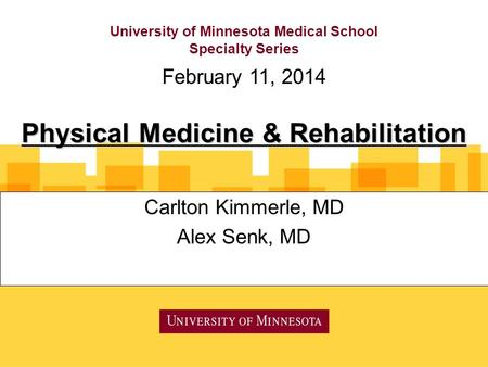 University of Minnesota Medical School Specialty Series Carlton Kimmerle, MD Alex Senk, MD February 11, 2014 Physical Medicine & Rehabilitation.