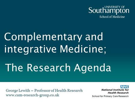Complementary and integrative Medicine; George Lewith – Professor of Health Research www.cam-research-group.co.uk School for Primary Care Research The.