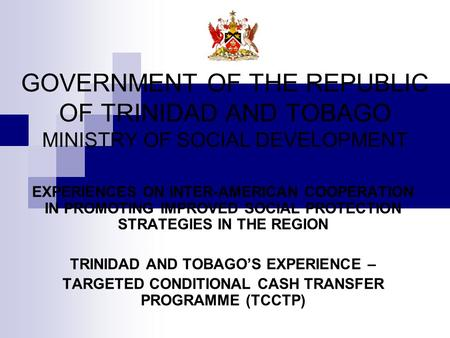 GOVERNMENT OF THE REPUBLIC OF TRINIDAD AND TOBAGO MINISTRY OF SOCIAL DEVELOPMENT EXPERIENCES ON INTER-AMERICAN COOPERATION IN PROMOTING IMPROVED SOCIAL.