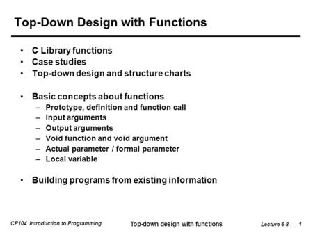 CP104 Introduction to Programming Top-down design with functions Lecture 6-8 __ 1 Top-Down Design with Functions C Library functions Case studies Top-down.