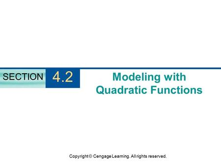Copyright © Cengage Learning. All rights reserved. Modeling with Quadratic Functions SECTION 4.2.