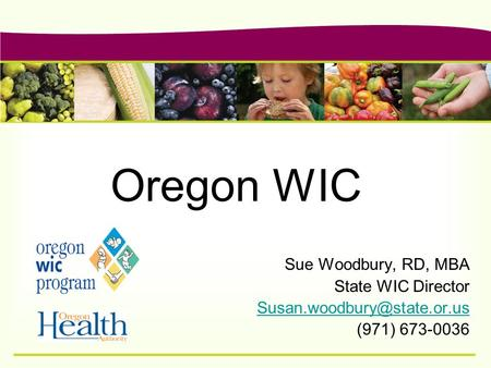 Oregon WIC Sue Woodbury, RD, MBA State WIC Director (971) 673-0036.