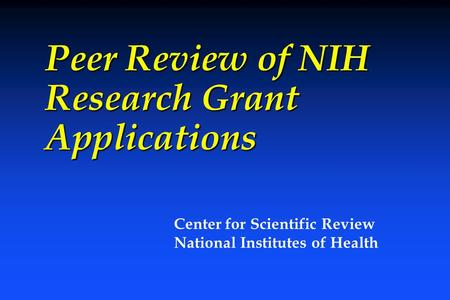 Peer Review of NIH Research Grant Applications Center for Scientific Review National Institutes of Health.