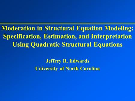 Moderation in Structural Equation Modeling: Specification, Estimation, and Interpretation Using Quadratic Structural Equations Jeffrey R. Edwards University.