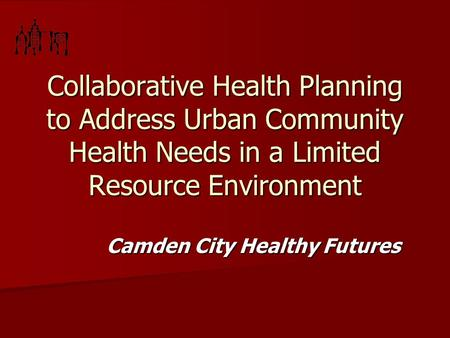 Collaborative Health Planning to Address Urban Community Health Needs in a Limited Resource Environment Camden City Healthy Futures.