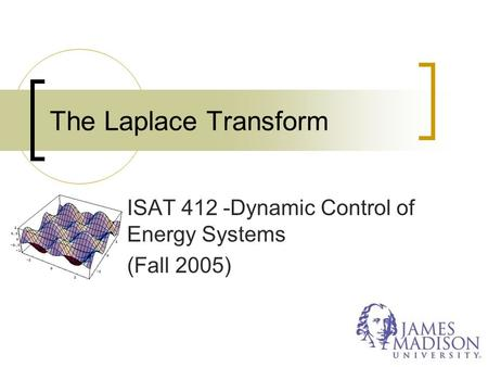 The Laplace Transform ISAT 412 -Dynamic Control of Energy Systems (Fall 2005)