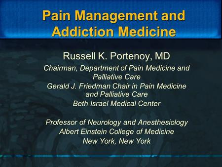 Pain Management and Addiction Medicine Russell K. Portenoy, MD Chairman, Department of Pain Medicine and Palliative Care Gerald J. Friedman Chair in Pain.