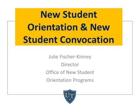 Julie Fischer-Kinney Director Office of New Student Orientation Programs New Student Orientation & New Student Convocation.