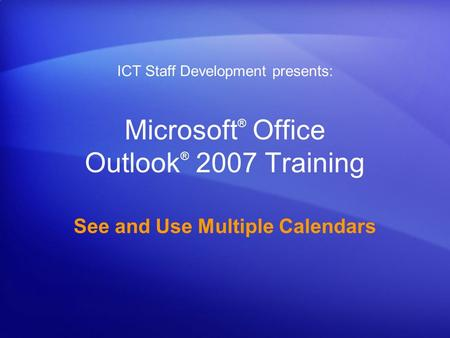 Microsoft ® Office Outlook ® 2007 Training See and Use Multiple Calendars ICT Staff Development presents:
