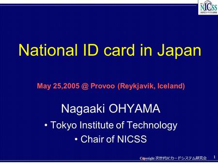 Copyright 次世代 IC カードシステム研究会 C 1 Nagaaki OHYAMA Tokyo Institute of Technology Chair of NICSS National ID card in Japan May Provoo (Reykjavik,