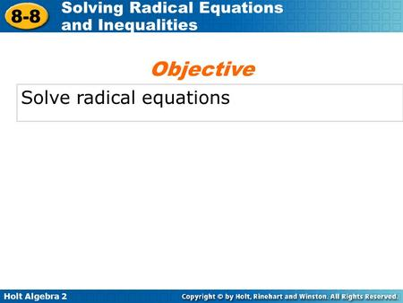 Holt Algebra 2 8-8 Solving Radical Equations and Inequalities Solve radical equations Objective.
