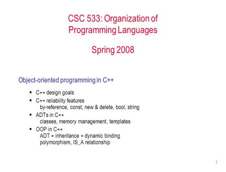 1 CSC 533: Organization of Programming Languages Spring 2008 Object-oriented programming in C++  C++ design goals  C++ reliability features by-reference,