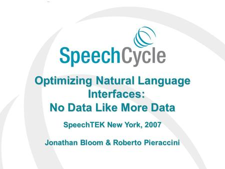 SpeechCycle Confidential Confidential 1 Optimizing Natural Language Interfaces: No Data Like More Data SpeechTEK New York, 2007 Jonathan Bloom & Roberto.