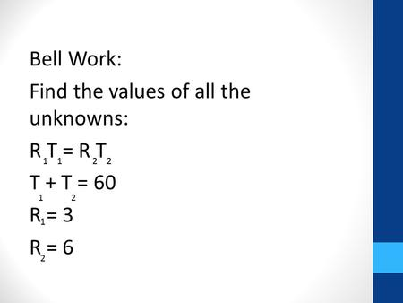 Bell Work: Find the values of all the unknowns: R T = R T T + T = 60 R = 3 R = 6 1 1 2 2 1 2 1 2.
