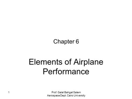 1 Chapter 6 Elements of Airplane Performance Prof. Galal Bahgat Salem Aerospace Dept. Cairo University.