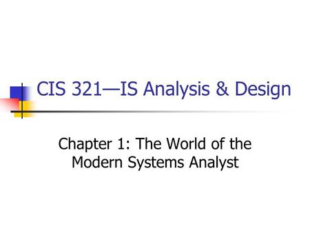 CIS 321—IS Analysis & Design Chapter 1: The World of the Modern Systems Analyst.