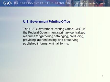 1 U.S. Government Printing Office The U.S. Government Printing Office, GPO, is the Federal Government's primary centralized resource for gathering cataloging,