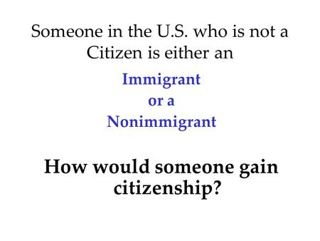Someone in the U.S. who is not a Citizen is either an Immigrant or a Nonimmigrant How would someone gain citizenship?