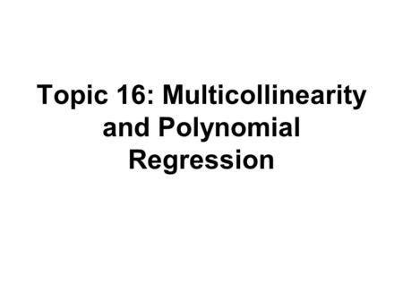 Topic 16: Multicollinearity and Polynomial Regression.