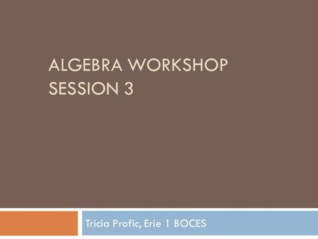 ALGEBRA WORKSHOP SESSION 3 Tricia Profic, Erie 1 BOCES.