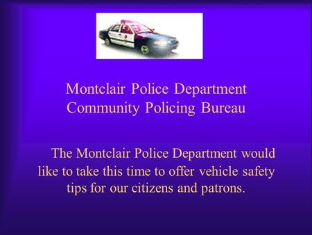 Montclair Police Department Community Policing Bureau The Montclair Police Department would like to take this time to offer vehicle safety tips for our.
