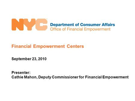 Financial Empowerment Centers September 23, 2010 Presenter: Cathie Mahon, Deputy Commissioner for Financial Empowerment.