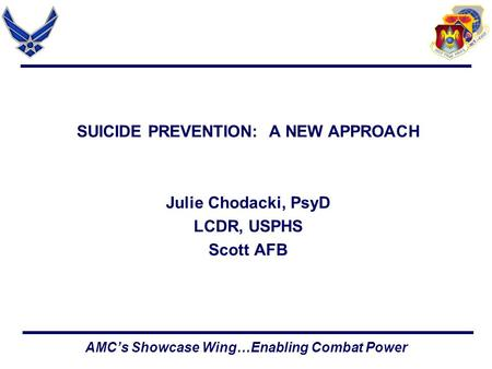 AMC's Showcase Wing…Enabling Combat Power SUICIDE PREVENTION: A NEW APPROACH Julie Chodacki, PsyD LCDR, USPHS Scott AFB.