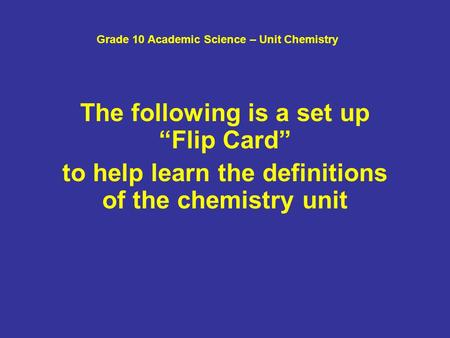 "Grade 10 Academic Science – Unit Chemistry The following is a set up ""Flip Card"" to help learn the definitions of the chemistry unit."