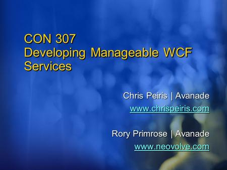 CON 307 Developing Manageable WCF Services Chris Peiris | Avanade www.chrispeiris.com Rory Primrose | Avanade www.neovolve.com.