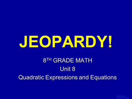 Template by Bill Arcuri, WCSD Click Once to Begin JEOPARDY! 8 TH GRADE MATH Unit 8 Quadratic Expressions and Equations.