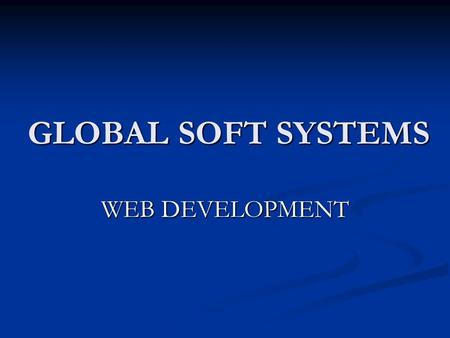 GLOBAL SOFT SYSTEMS WEB DEVELOPMENT. About Us IT Consulting & Services IT Consulting & Services Professional Company with a CAN-DO attitude Professional.