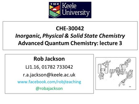 CHE-30042 Inorganic, Physical & Solid State Chemistry Advanced Quantum Chemistry: lecture 3 Rob Jackson LJ1.16, 01782 733042 r.a.jackson@keele.ac.uk www.facebook.com/robjteaching.