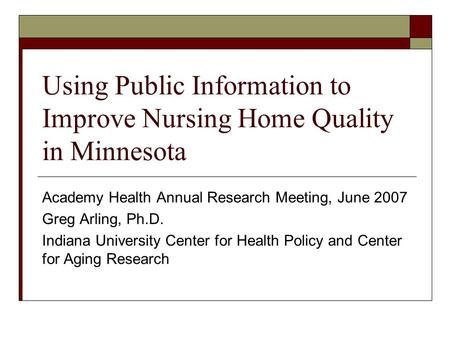 Using Public Information to Improve Nursing Home Quality in Minnesota Academy Health Annual Research Meeting, June 2007 Greg Arling, Ph.D. Indiana University.